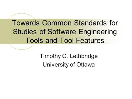 Towards Common Standards for Studies of Software Engineering Tools and Tool Features Timothy C. Lethbridge University of Ottawa.