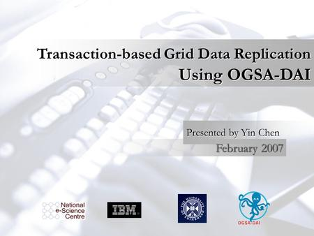 Transaction-based Grid Data Replication Using OGSA-DAI Presented by Yin Chen February 2007.