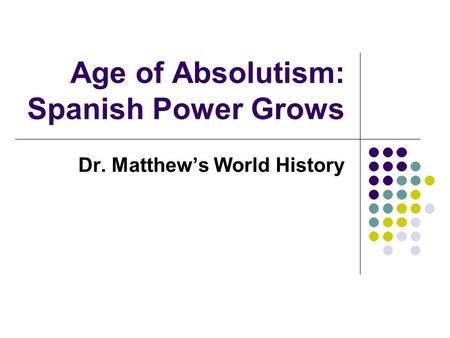 Age of Absolutism: Spanish Power Grows Dr. Matthew's World History.