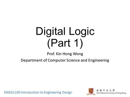 ENGG1100 Introduction to Engineering Design Digital Logic (Part 1) Prof. Kin Hong Wong Department of Computer Science and Engineering.