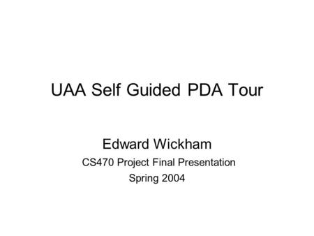 UAA Self Guided PDA Tour Edward Wickham CS470 Project Final Presentation Spring 2004.
