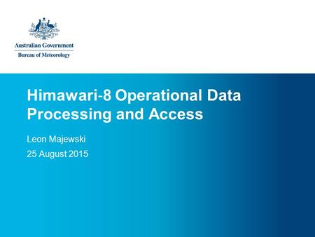 Himawari ‐ 8 Operational Data Processing and Access Leon Majewski 25 August 2015.