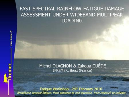 FAST SPECTRAL RAINFLOW FATIGUE DAMAGE ASSESSMENT UNDER WIDEBAND MULTIPEAK LOADING Michel OLAGNON & Zakoua GUÉDÉ IFREMER, Brest (France) Fatigue Workshop.