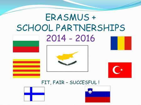 ERASMUS + SCHOOL PARTNERSHIPS 2014 - 2016 FIT, FAIR – SUCCESFUL !
