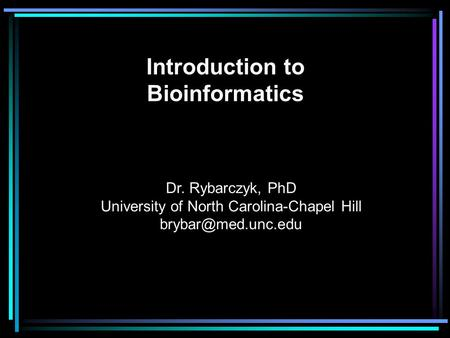 Introduction to Bioinformatics Dr. Rybarczyk, PhD University of North Carolina-Chapel Hill