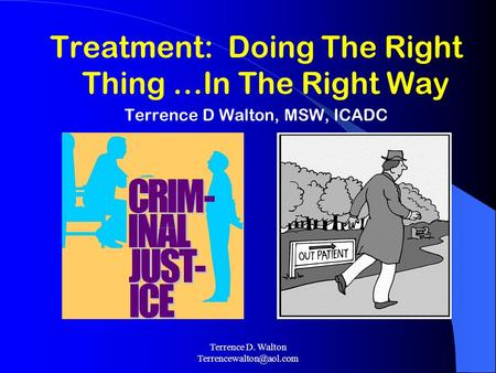 Terrence D. Walton Treatment: Doing The Right Thing …In The Right Way Terrence D Walton, MSW, ICADC.