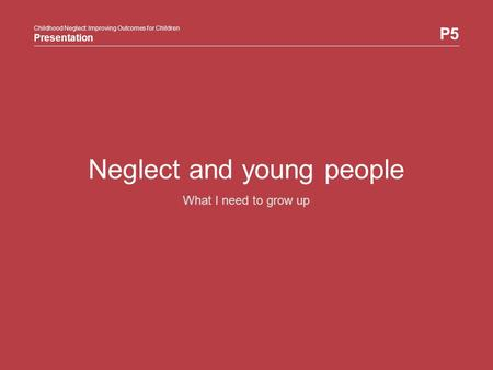 Childhood Neglect: Improving Outcomes for Children Presentation P5 Childhood Neglect: Improving Outcomes for Children Presentation Neglect and young people.
