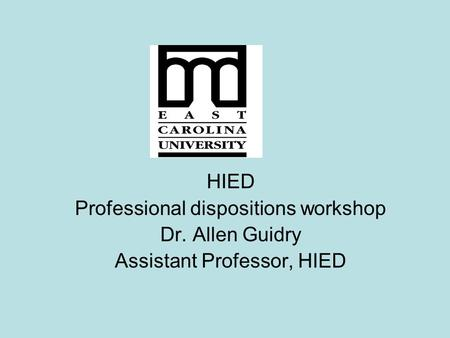 HIED Professional dispositions workshop Dr. Allen Guidry Assistant Professor, HIED.