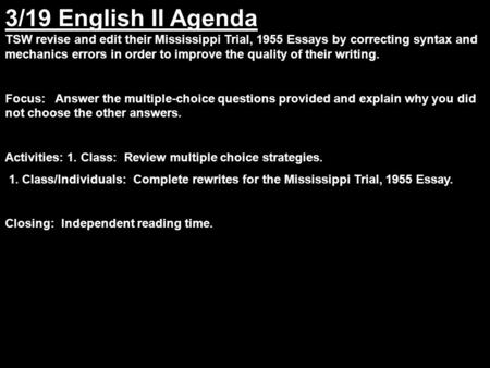 3/19 English II Agenda TSW revise and edit their Mississippi Trial, 1955 Essays by correcting syntax and mechanics errors in order to improve the quality.