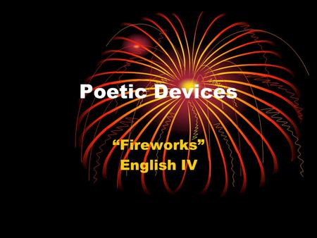 "Poetic Devices ""Fireworks"" English IV. Alliteration use of similar consonants: a poetic or literary effect achieved by using several words that begin."