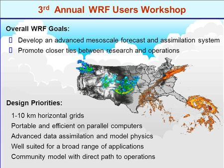 3 rd Annual WRF Users Workshop Promote closer ties between research and operations Develop an advanced mesoscale forecast and assimilation system   Design.