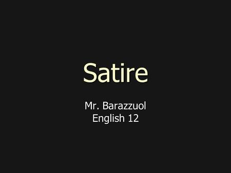 Satire Mr. Barazzuol English 12. What is satire? In satire, human or individual vices, follies, abuses or shortcomings are held up to find fault with.