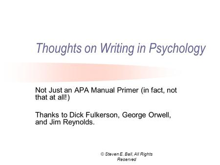 © Steven E. Ball, All Rights Reserved Thoughts on Writing in Psychology Not Just an APA Manual Primer (in fact, not that at all!) Thanks to Dick Fulkerson,
