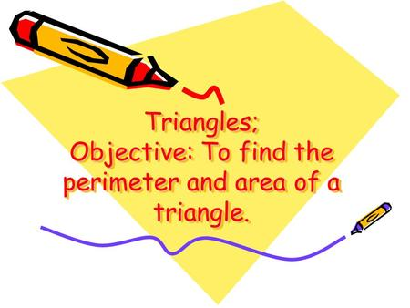 Triangles; Objective: To find the perimeter and area of a triangle.