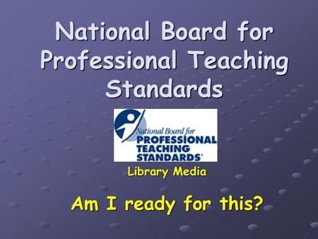 National Board for Professional Teaching Standards Library Media Am I ready for this?