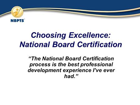 "Choosing Excellence: National Board Certification ""The National Board Certification process is the best professional development experience I've ever had."""