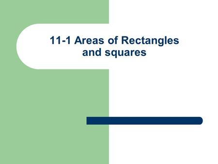 11-1 Areas of Rectangles and squares. Formulas 1) Area of rectangle = base x height or length X width 2) Area of square = (side) 2 or base X height 3)