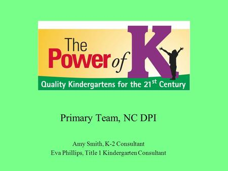 Primary Team, NC DPI Amy Smith, K-2 Consultant Eva Phillips, Title 1 Kindergarten Consultant.