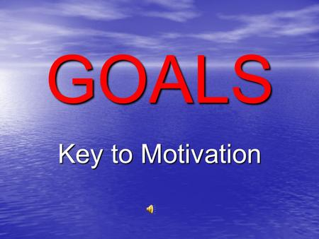 GOALS Key to Motivation What are Goals? Goals are things we want – they mean something to us – they have value.