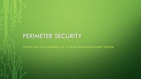 PERIMETER SECURITY PROTECTING THE BOUNDARIES OF YOUR INFORMATION SECURITY SYSTEM.