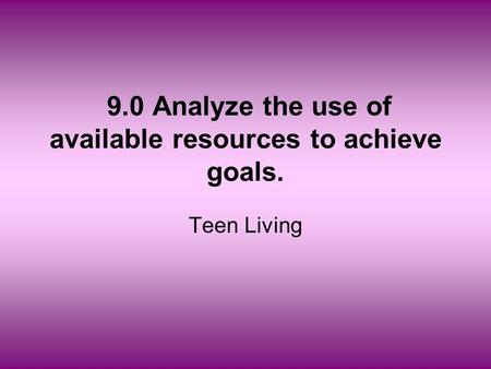 9.0 Analyze the use of available resources to achieve goals. Teen Living.