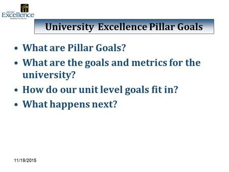 What are Pillar Goals? What are the goals and metrics for the university? How do our unit level goals fit in? What happens next? 11/19/2015 University.