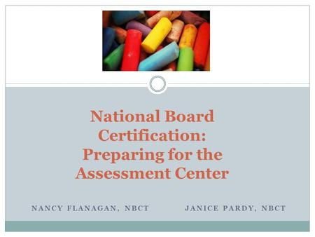 NANCY FLANAGAN, NBCT JANICE PARDY, NBCT National Board Certification: Preparing for the Assessment Center.