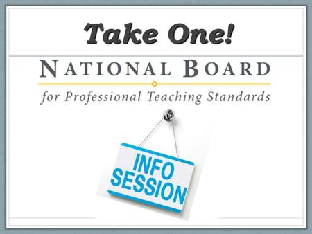"Take One!. A breakthrough model of professional learning A way for all teachers to ""sample"" National Board Certification A proven, highly effective experience."