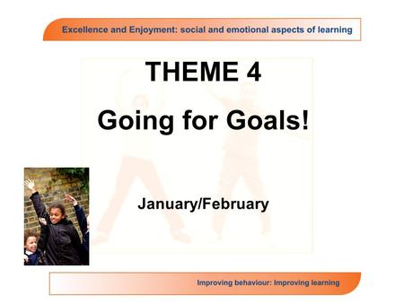 THEME 4 Going for Goals! January/February. Going for Goals: Theme Overview The theme focuses on the key domain of self motivation with a subsidiary focus.