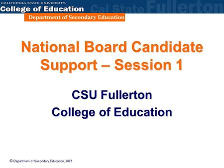 © Department of Secondary Education, 2007 National Board Candidate Support – Session 1 CSU Fullerton College of Education.