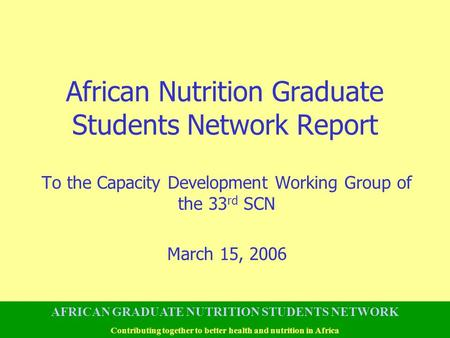 African Nutrition Graduate Students Network Report To the Capacity Development Working Group of the 33 rd SCN March 15, 2006 AFRICAN GRADUATE NUTRITION.
