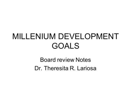 MILLENIUM DEVELOPMENT GOALS Board review Notes Dr. Theresita R. Lariosa.