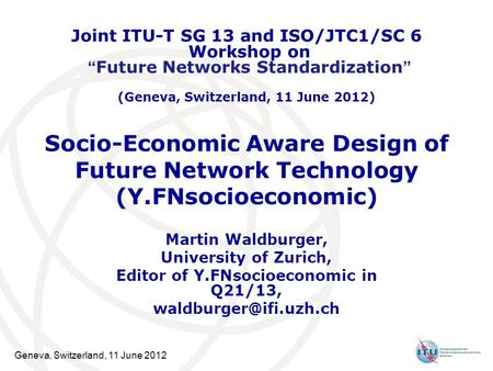 Geneva, Switzerland, 11 June 2012 Socio-Economic Aware Design of Future Network Technology (Y.FNsocioeconomic) Martin Waldburger, University of Zurich,