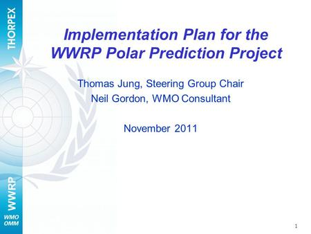 WWRP Implementation Plan for the WWRP Polar Prediction Project Thomas Jung, Steering Group Chair Neil Gordon, WMO Consultant November 2011 1.
