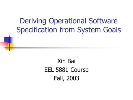 Deriving Operational Software Specification from System Goals Xin Bai EEL 5881 Course Fall, 2003.