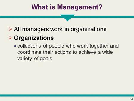 1-1 What is Management?  All managers work in organizations  Organizations ≈ collections of people who work together and coordinate their actions to.