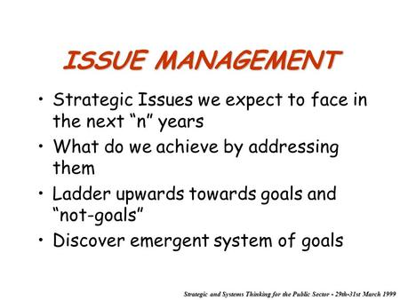 "Strategic and Systems Thinking for the Public Sector - 29th-31st March 1999 ISSUE MANAGEMENT Strategic Issues we expect to face in the next ""n"" years What."