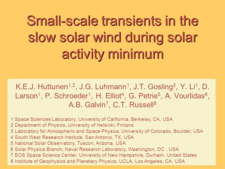Small-scale transients in the slow solar wind during solar activity minimum K.E.J. Huttunen 1,2, J.G. Luhmann 1, J.T. Gosling 3, Y. Li 1, D. Larson 1,