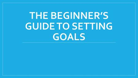 THE BEGINNER'S GUIDE TO SETTING GOALS. What is a goal? Something that you would like to achieve What is the purpose of setting goals? Goals give you direction.