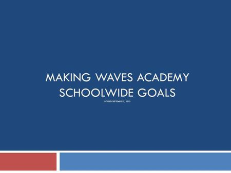 MAKING WAVES ACADEMY SCHOOLWIDE GOALS REVISED SEPTEMBER 7, 2013.