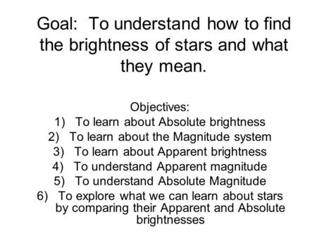 Goal: To understand how to find the brightness of stars and what they mean. Objectives: 1)To learn about Absolute brightness 2)To learn about the Magnitude.