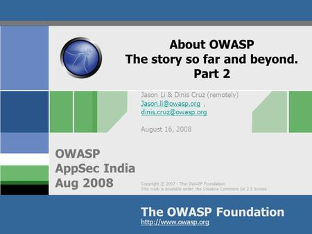Copyright © 2007 - The OWASP Foundation This work is available under the Creative Commons SA 2.5 license The OWASP Foundation OWASP AppSec India Aug 2008.