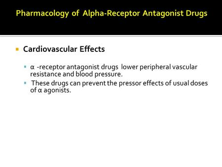  Cardiovascular Effects  α -receptor antagonist drugs lower peripheral vascular resistance and blood pressure.  These drugs can prevent the pressor.