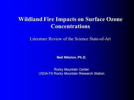 Wildland Fire Impacts on Surface Ozone Concentrations Literature Review of the Science State-of-Art Ned Nikolov, Ph.D. Rocky Mountain Center USDA FS Rocky.
