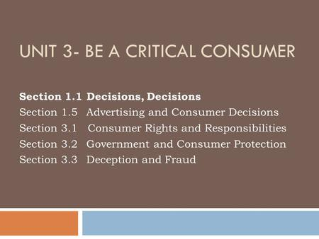 UNIT 3- BE A CRITICAL CONSUMER Section 1.1 Decisions, Decisions Section 1.5 Advertising and Consumer Decisions Section 3.1 Consumer Rights and Responsibilities.