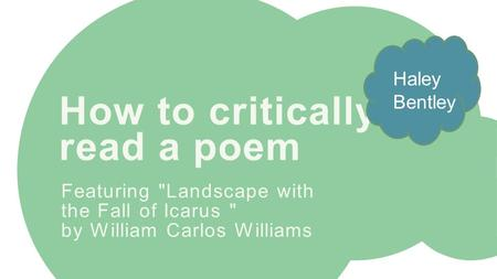 How to critically read a poem Featuring Landscape with the Fall of Icarus  by William Carlos Williams Haley Bentley.