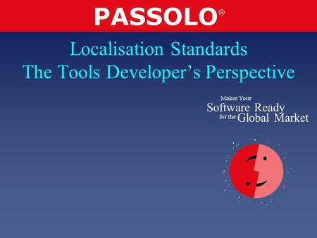PASSOLO ® Makes Your Software Ready for the Global Market Localisation Standards The Tools Developer's Perspective.