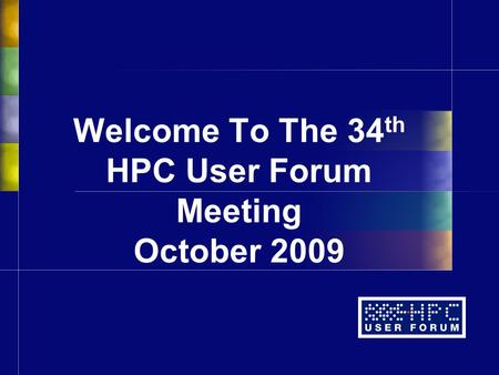 Welcome To The 34 th HPC User Forum Meeting October 2009.