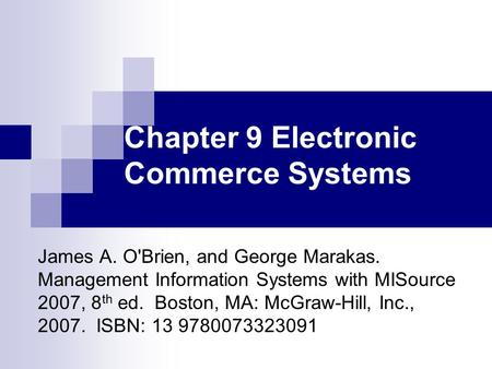 Chapter 9 Electronic Commerce Systems James A. O'Brien, and George Marakas. Management Information Systems with MISource 2007, 8 th ed. Boston, MA: McGraw-Hill,