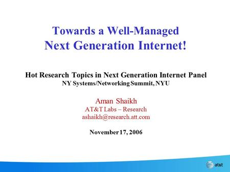 Towards a Well-Managed Next Generation Internet! Hot Research Topics in Next Generation Internet Panel NY Systems/Networking Summit, NYU Aman Shaikh AT&T.